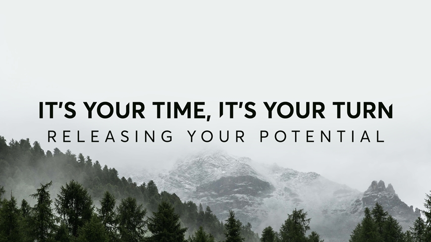 It's Your Time. It's Your Turn