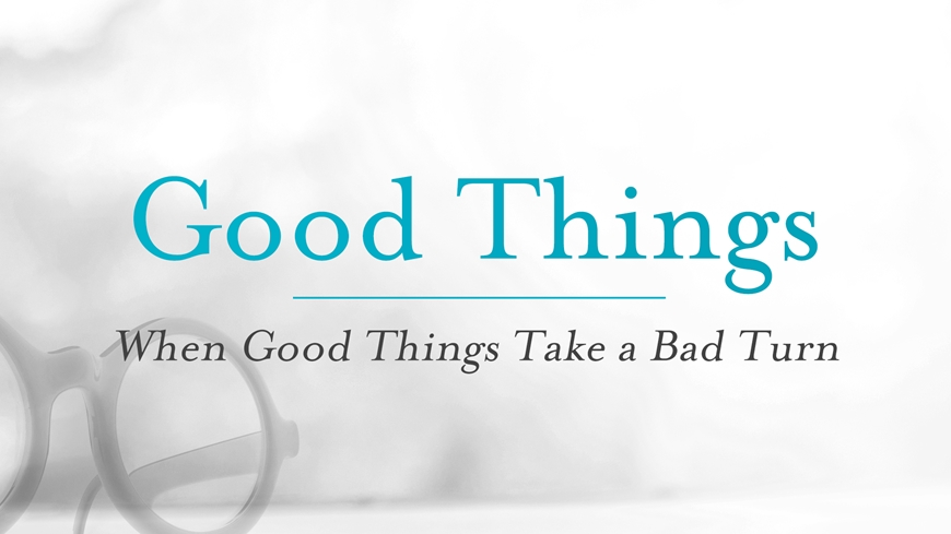 Good Things: When Good Things Take a Bad Turn